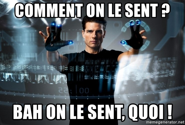 meme de Minority report - comment on le sent ? Bah on le sent, quoi !
